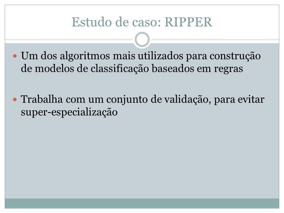 Estudo de caso: RIPPER Um dos algoritmos mais utilizados para construção de modelos de classificação baseados em regras Trabalha com um conjunto de va