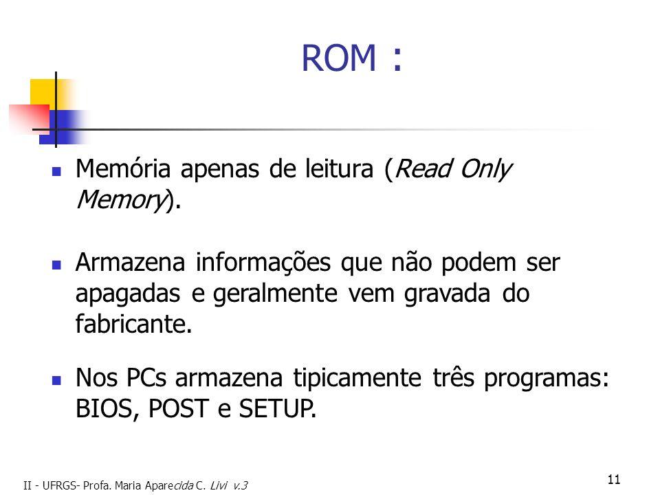 II - UFRGS- Profa. Maria Aparecida C. Livi v.3 11 ROM : Memória apenas de leitura (Read Only Memory). Nos PCs armazena tipicamente três programas: BIO