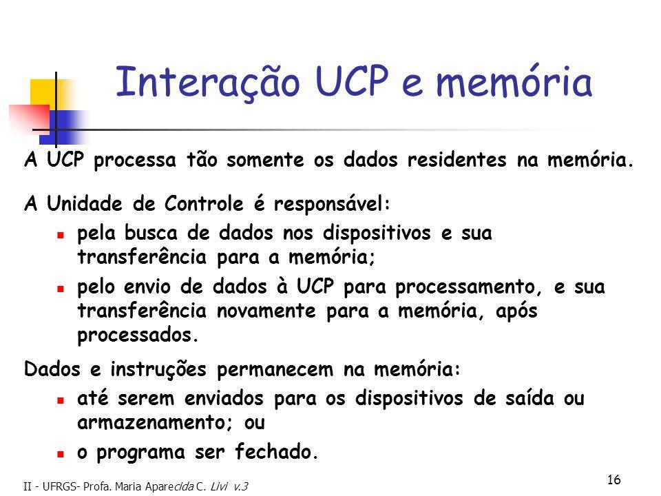 II - UFRGS- Profa. Maria Aparecida C. Livi v.3 16 Interação UCP e memória A UCP processa tão somente os dados residentes na memória. Dados e instruçõe