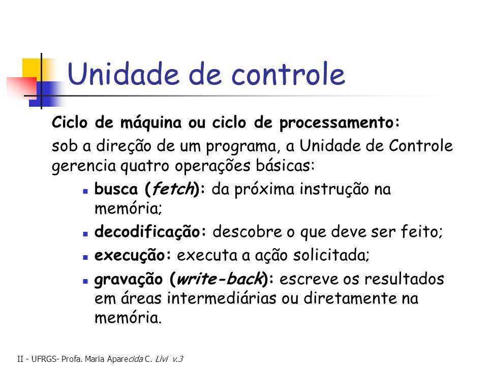 II - UFRGS- Profa. Maria Aparecida C. Livi v.3 Unidade de controle Ciclo de máquina ou ciclo de processamento: sob a direção de um programa, a Unidade