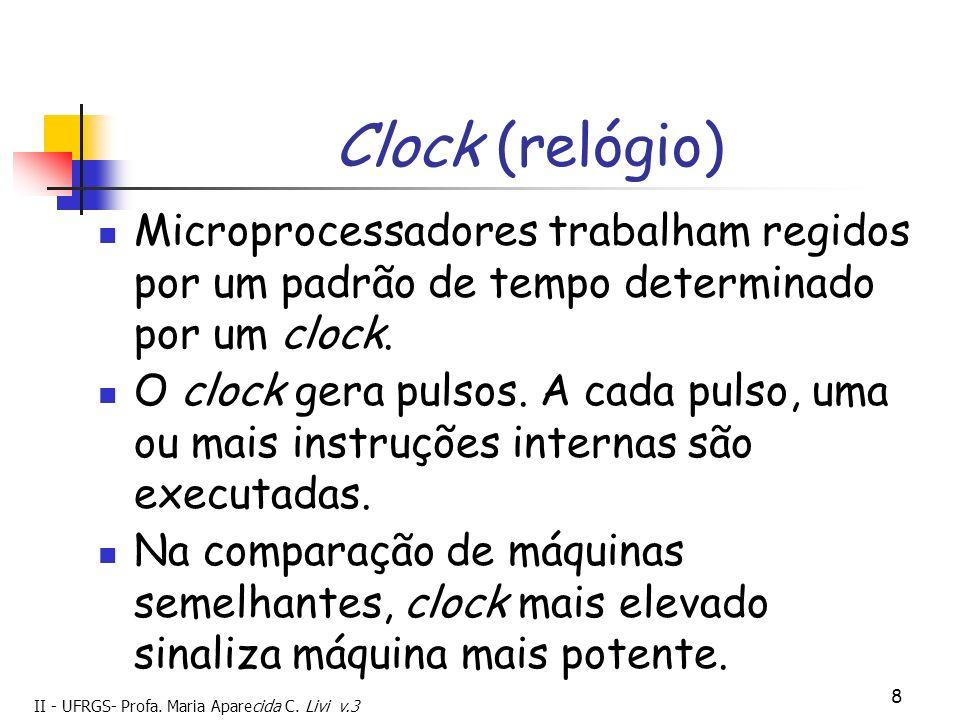 II - UFRGS- Profa. Maria Aparecida C. Livi v.3 8 Clock (relógio) Microprocessadores trabalham regidos por um padrão de tempo determinado por um clock.