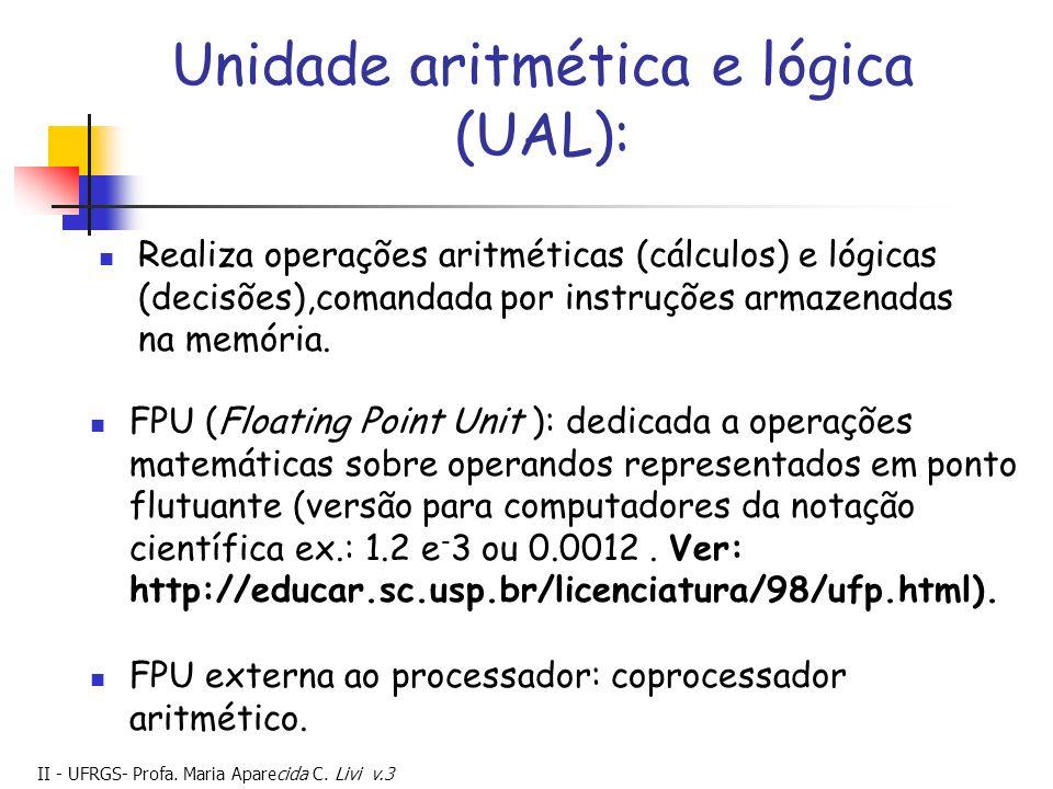 II - UFRGS- Profa. Maria Aparecida C. Livi v.3 Unidade aritmética e lógica (UAL): Realiza operações aritméticas (cálculos) e lógicas (decisões),comand