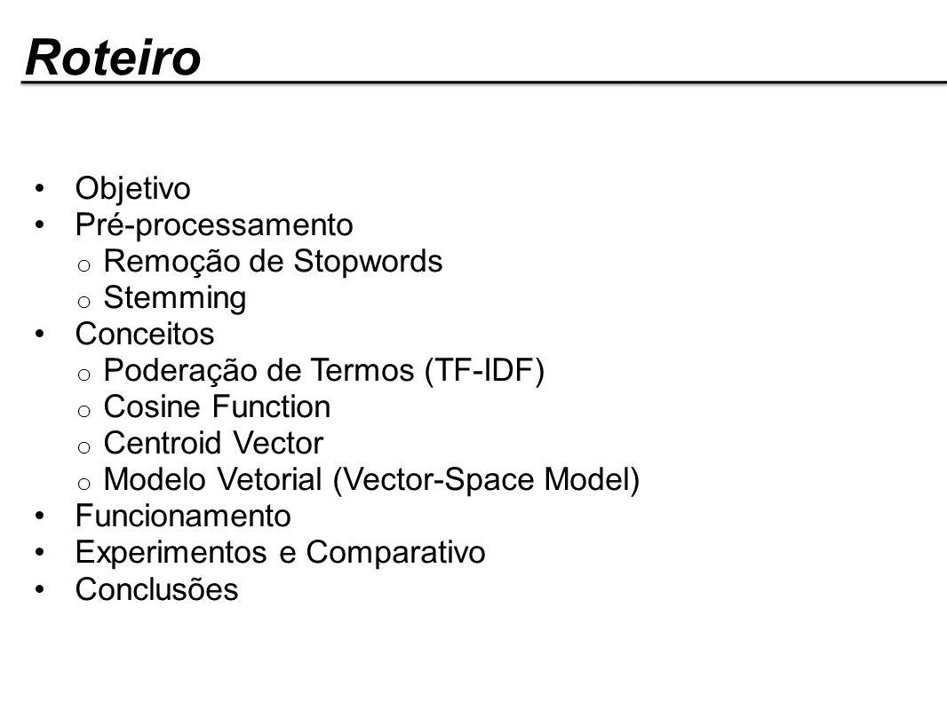 Roteiro Objetivo Pré-processamento o Remoção de Stopwords o Stemming Conceitos o Poderação de Termos (TF-IDF) o Cosine Function o Centroid Vector o Mo