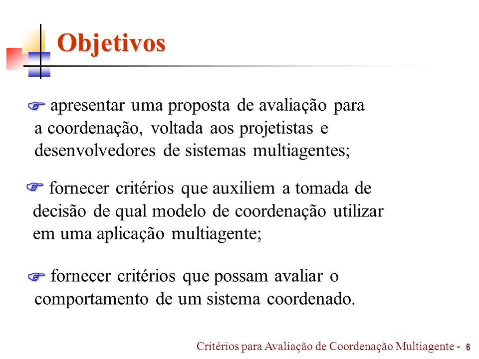 Metodologia 7 Visão do conceito de coordenação Jennings [JEN 93 e 96], Malone [MAL 94], Durfee [DUR 2001] Ciancarini [CIA 2000], Huhns e Stephens [HUH 99], Ferber [FER 95] Mecanismos de coordenação Jennings [JEN 96], Lesser [LES 98], Decker [DEC 95], Ferber [FER 95] Kuwabara [KUW 95], Nagendra [NAG 97], Ossowski [OSS 99] Aplicações (modelos) Sheory [SHE 97], Liu [LIU 2000], Modi [MOD 2000], Jong [JON 97] Reis [REI 2001], Andrade [AND 2002], Yunpeng [YUN 2001], Goldberg [GOL 99], Tambe [TAM 99], Callantine [CAL 2003] Avaliação de coordenação Jong [JON 99], Barber [BAH 2000], Durfee [DUR 2001], Excelente-Toledo [EXC 2002] Critérios para Avaliação de Coordenação Multiagente -