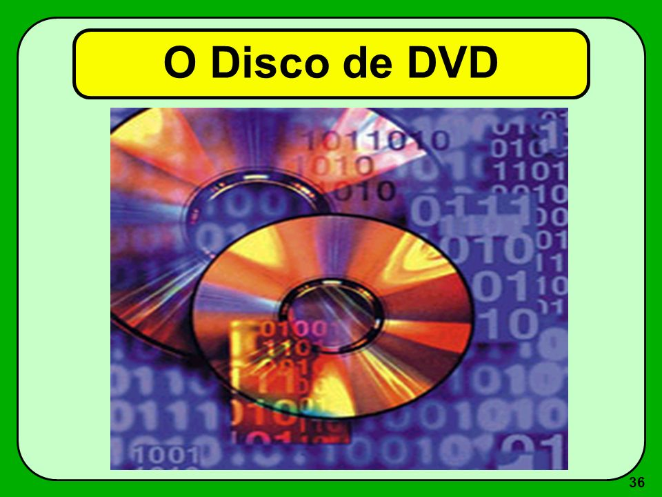 35 O Disco de DVD É um Cd condensado, que permite armazenar vária horas de áudio e vídeo de altíssima qualidade. Tem capacidade para reter até 8 dubla