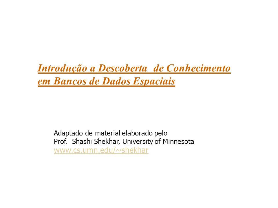 Introdução a Descoberta de Conhecimento em Bancos de Dados Espaciais Adaptado de material elaborado pelo Prof.