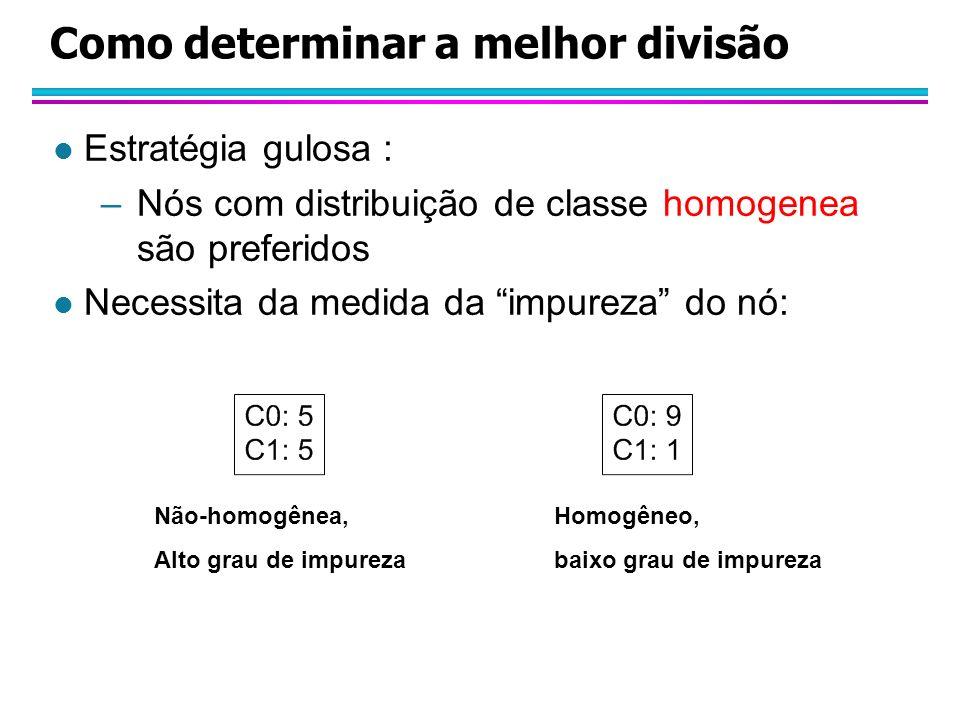 Como determinar a melhor divisão l Estratégia gulosa : –Nós com distribuição de classe homogenea são preferidos l Necessita da medida da impureza do nó: Não-homogênea, Alto grau de impureza Homogêneo, baixo grau de impureza