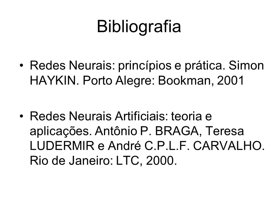 Bibliografia Redes Neurais: princípios e prática. Simon HAYKIN. Porto Alegre: Bookman, 2001 Redes Neurais Artificiais: teoria e aplicações. Antônio P.