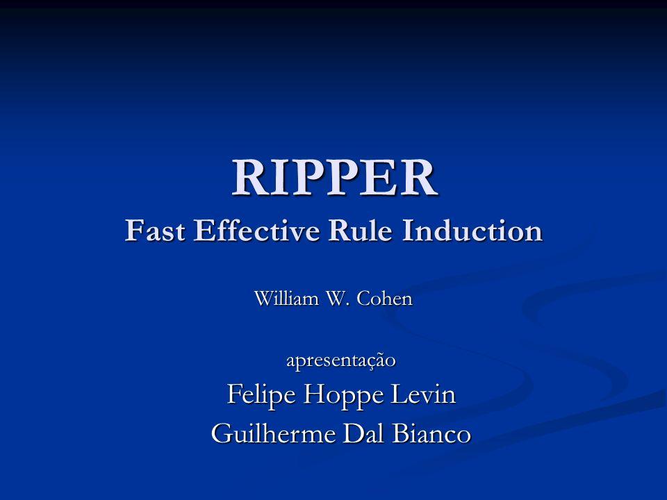 RIPPER Fast Effective Rule Induction William W. Cohen apresentação Felipe Hoppe Levin Guilherme Dal Bianco