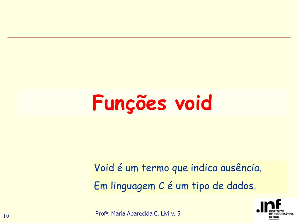 Prof a. Maria Aparecida C. Livi v. 5 10 Funções void Void é um termo que indica ausência. Em linguagem C é um tipo de dados.