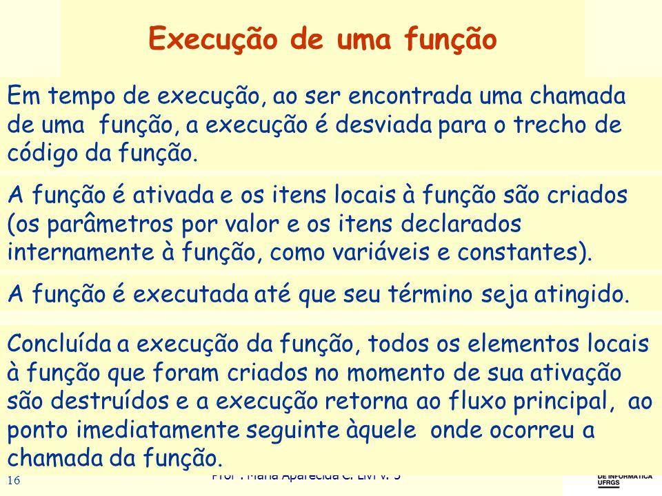 Prof a. Maria Aparecida C. Livi v. 5 16 Execução de uma função A função é ativada e os itens locais à função são criados (os parâmetros por valor e os