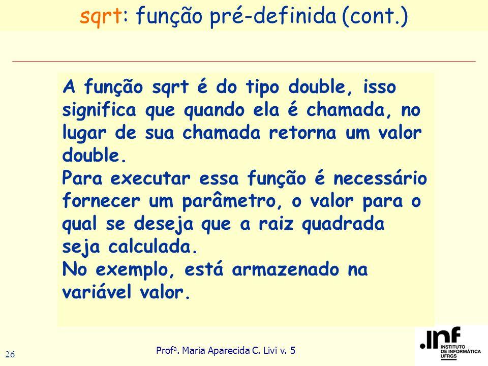 Prof a. Maria Aparecida C. Livi v. 5 26 A função sqrt é do tipo double, isso significa que quando ela é chamada, no lugar de sua chamada retorna um va