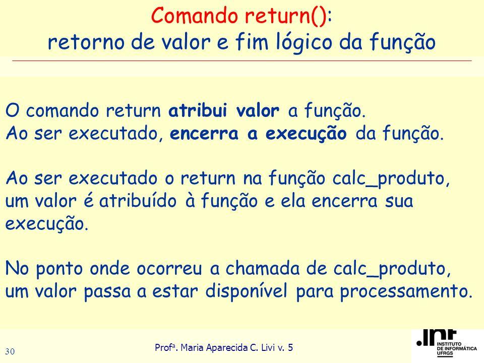 Prof a. Maria Aparecida C. Livi v. 5 30 O comando return atribui valor a função. Ao ser executado, encerra a execução da função. Ao ser executado o re
