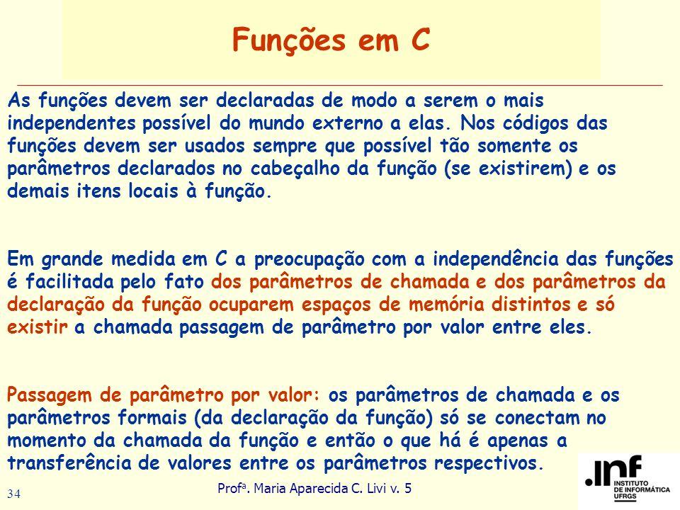 Prof a. Maria Aparecida C. Livi v. 5 34 Funções em C As funções devem ser declaradas de modo a serem o mais independentes possível do mundo externo a