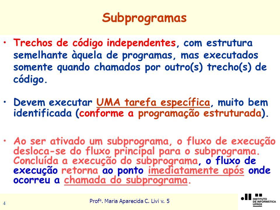 Prof a. Maria Aparecida C. Livi v. 5 4 Subprogramas Trechos de código independentes, com estrutura semelhante àquela de programas, mas executados some