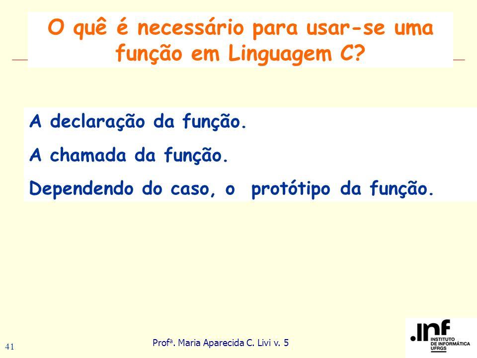 Prof a. Maria Aparecida C. Livi v. 5 41 A declaração da função. A chamada da função. Dependendo do caso, o protótipo da função. O quê é necessário par