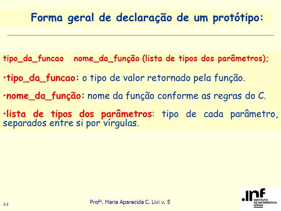 Prof a. Maria Aparecida C. Livi v. 5 44 tipo_da_funcao nome_da_função (lista de tipos dos parâmetros); tipo_da_funcao: o tipo de valor retornado pela