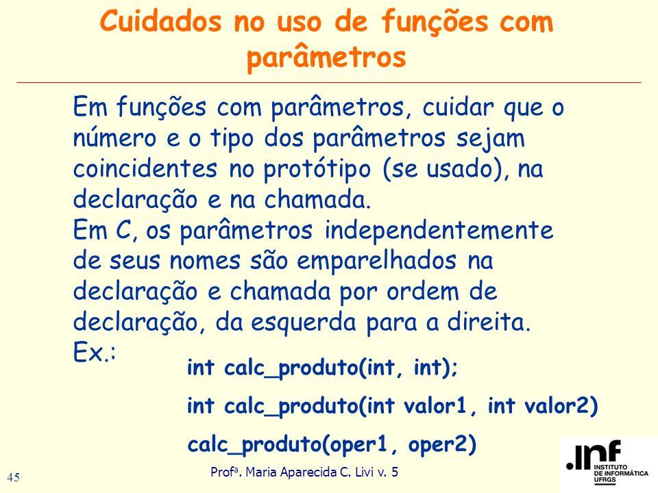 Prof a. Maria Aparecida C. Livi v. 5 45 Cuidados no uso de funções com parâmetros Em funções com parâmetros, cuidar que o número e o tipo dos parâmetr