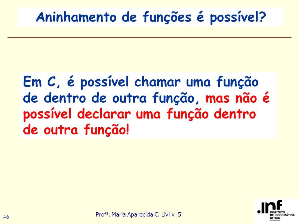 Prof a. Maria Aparecida C. Livi v. 5 46 Em C, é possível chamar uma função de dentro de outra função, mas não é possível declarar uma função dentro de