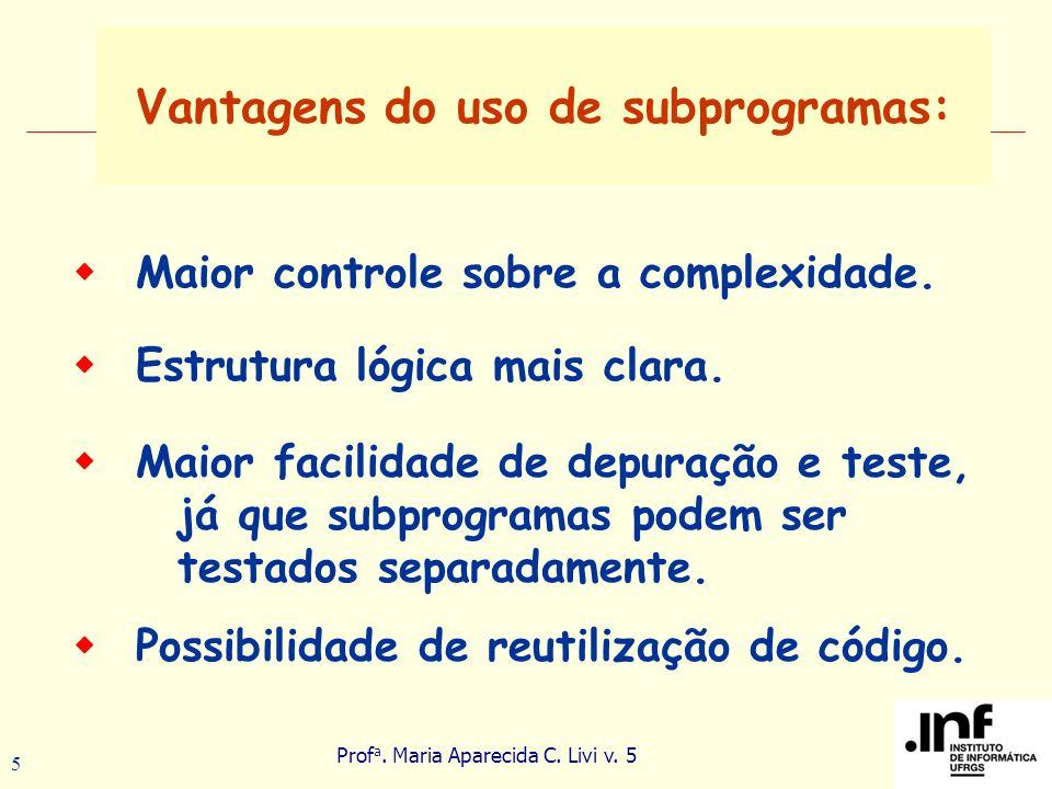 Prof a. Maria Aparecida C. Livi v. 5 5 Vantagens do uso de subprogramas: Maior facilidade de depuração e teste, já que subprogramas podem ser testados