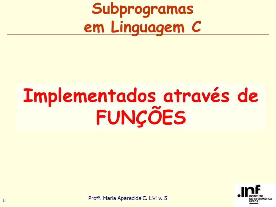 Prof a. Maria Aparecida C. Livi v. 5 6 Implementados através de FUNÇÕES Subprogramas em Linguagem C