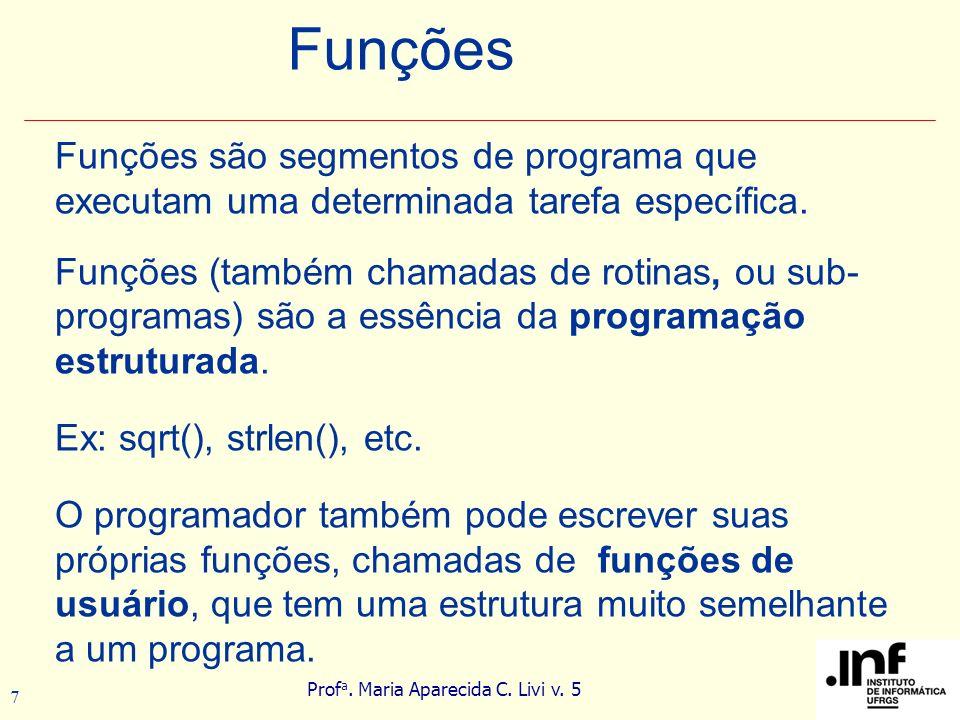Prof a. Maria Aparecida C. Livi v. 5 7 Funções são segmentos de programa que executam uma determinada tarefa específica. Funções (também chamadas de r