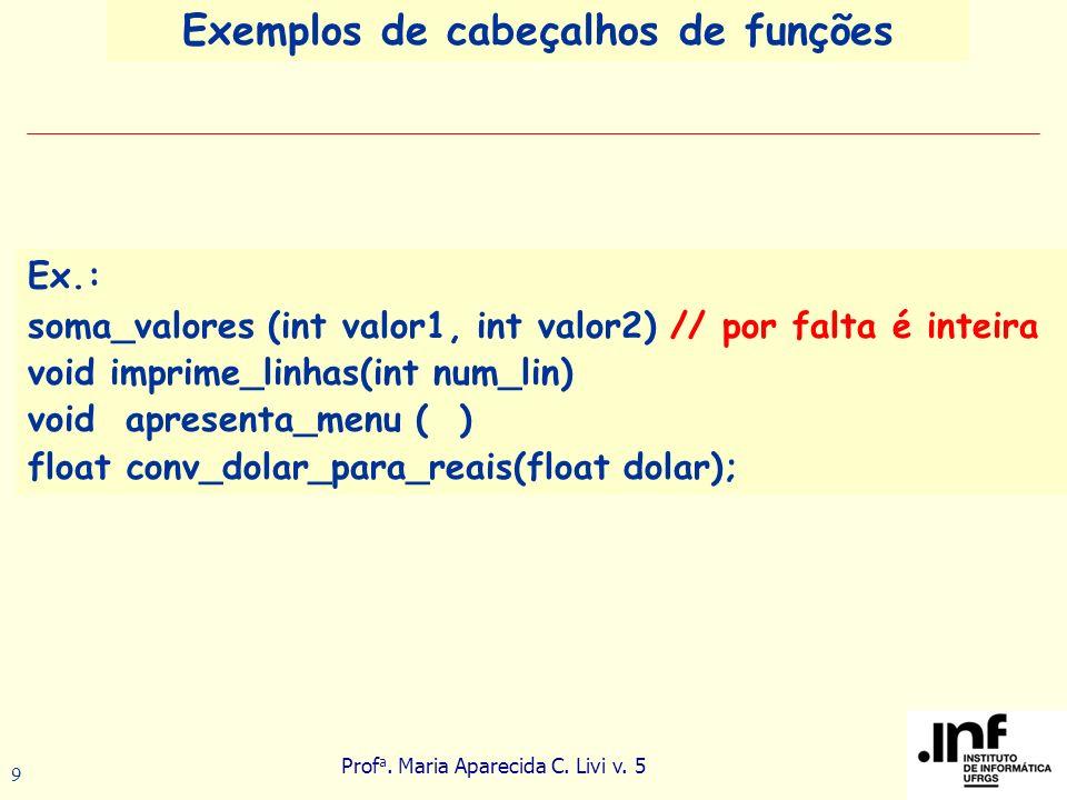 Prof a. Maria Aparecida C. Livi v. 5 9 Ex.: soma_valores (int valor1, int valor2) // por falta é inteira void imprime_linhas(int num_lin) void apresen