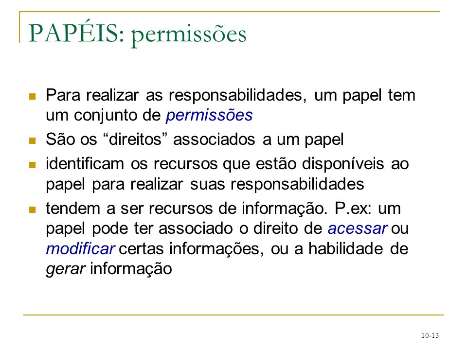 10-13 PAPÉIS: permissões Para realizar as responsabilidades, um papel tem um conjunto de permissões São os direitos associados a um papel identificam