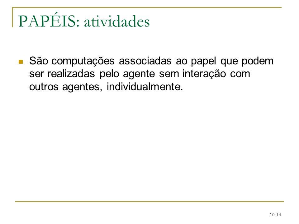 10-14 PAPÉIS: atividades São computações associadas ao papel que podem ser realizadas pelo agente sem interação com outros agentes, individualmente.