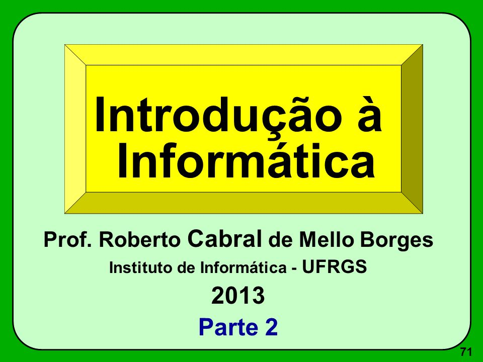 71 Introdução à Informática Prof. Roberto Cabral de Mello Borges Instituto de Informática - UFRGS 2013 Parte 2