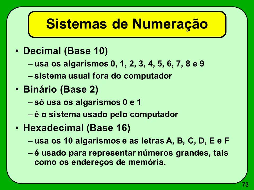 73 Sistemas de Numeração Decimal (Base 10) –usa os algarismos 0, 1, 2, 3, 4, 5, 6, 7, 8 e 9 –sistema usual fora do computador Binário (Base 2) –só usa