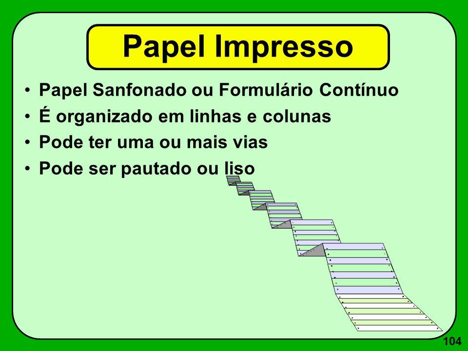104 Papel Impresso Papel Sanfonado ou Formulário Contínuo É organizado em linhas e colunas Pode ter uma ou mais vias Pode ser pautado ou liso
