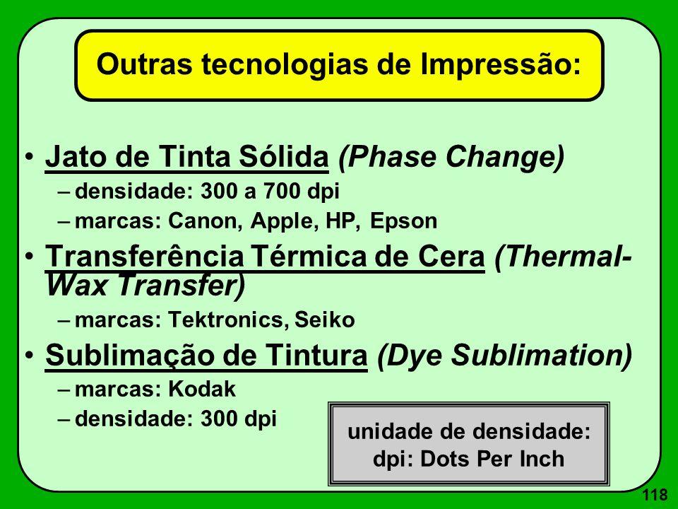 118 Outras tecnologias de Impressão: Jato de Tinta Sólida (Phase Change) –densidade: 300 a 700 dpi –marcas: Canon, Apple, HP, Epson Transferência Térm