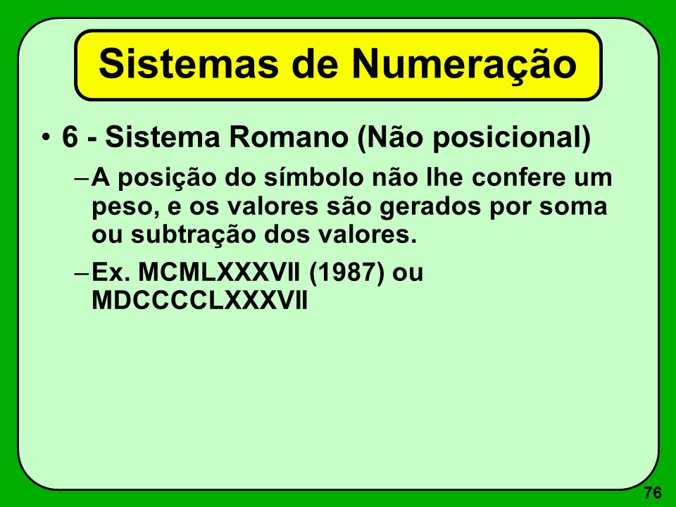 76 6 - Sistema Romano (Não posicional) –A posição do símbolo não lhe confere um peso, e os valores são gerados por soma ou subtração dos valores. –Ex.