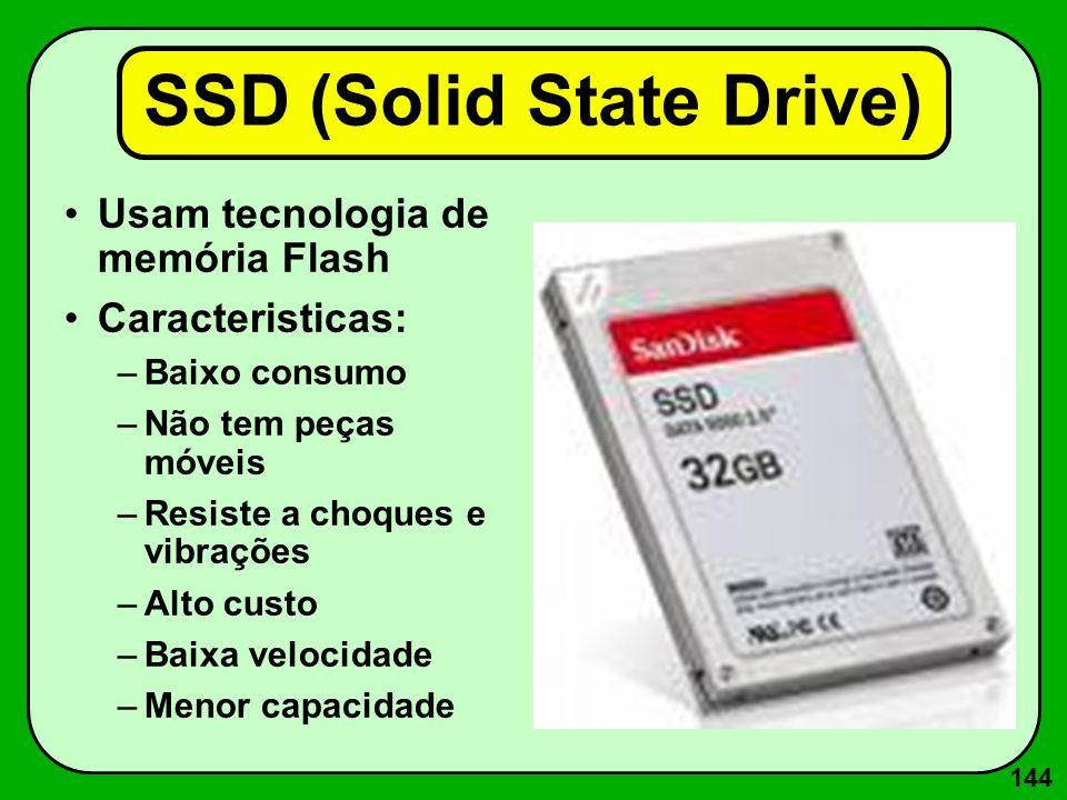 144 SSD (Solid State Drive) Usam tecnologia de memória Flash Caracteristicas: –Baixo consumo –Não tem peças móveis –Resiste a choques e vibrações –Alt