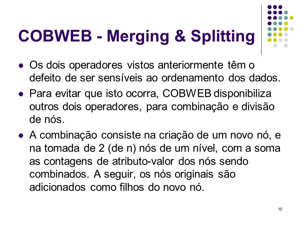 18 COBWEB - Merging & Splitting Os dois operadores vistos anteriormente têm o defeito de ser sensíveis ao ordenamento dos dados. Para evitar que isto