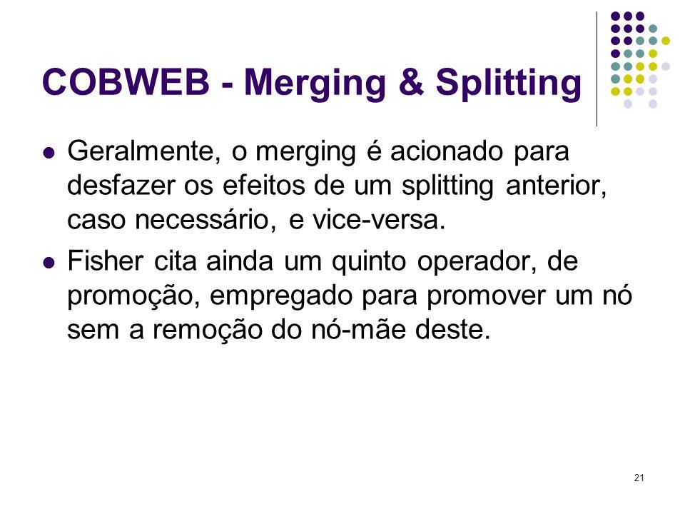 21 COBWEB - Merging & Splitting Geralmente, o merging é acionado para desfazer os efeitos de um splitting anterior, caso necessário, e vice-versa.