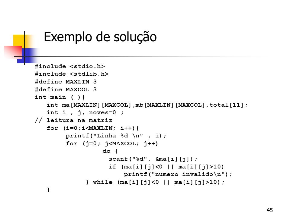 44 Exercício Faça um programa C que leia valores e preencha uma matriz 3x3 com valores inteiros entre 0 e 10, inclusive (notas de alunos) e indique: 1
