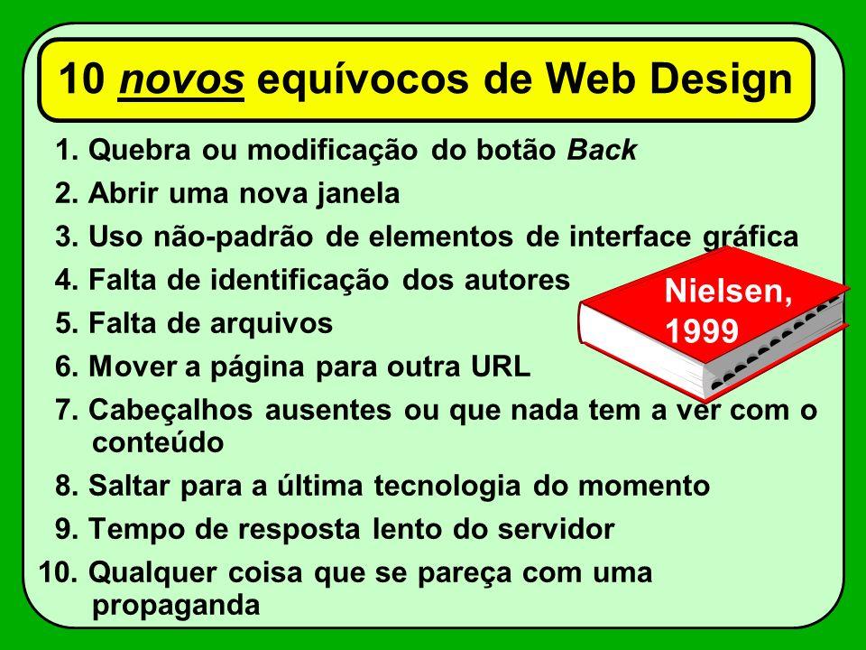10 novos equívocos de Web Design 1. Quebra ou modificação do botão Back 2. Abrir uma nova janela 3. Uso não-padrão de elementos de interface gráfica 4