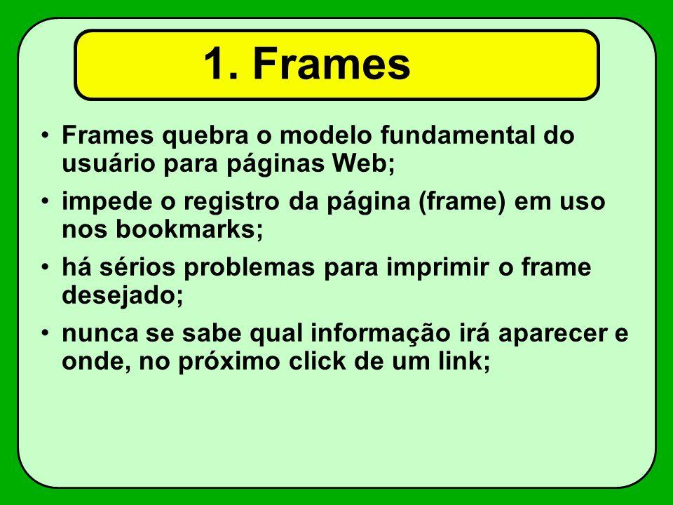 1. Frames Frames quebra o modelo fundamental do usuário para páginas Web; impede o registro da página (frame) em uso nos bookmarks; há sérios problema