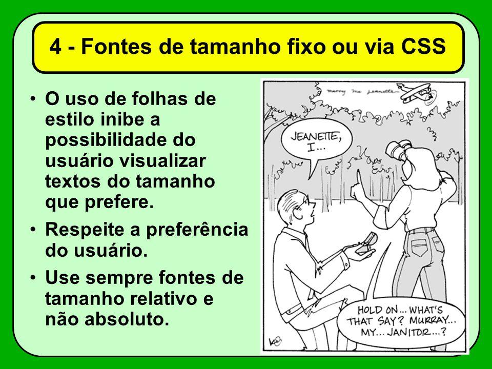 4 - Fontes de tamanho fixo ou via CSS O uso de folhas de estilo inibe a possibilidade do usuário visualizar textos do tamanho que prefere. Respeite a