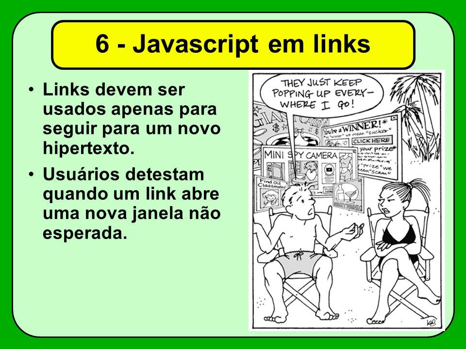 6 - Javascript em links Links devem ser usados apenas para seguir para um novo hipertexto. Usuários detestam quando um link abre uma nova janela não e