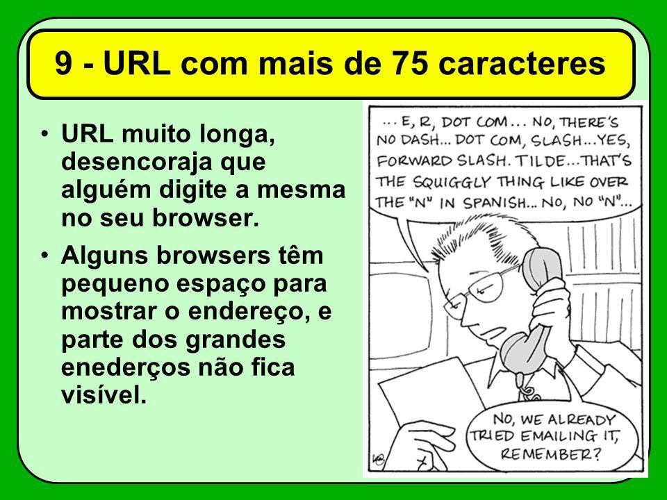 9 - URL com mais de 75 caracteres URL muito longa, desencoraja que alguém digite a mesma no seu browser. Alguns browsers têm pequeno espaço para mostr