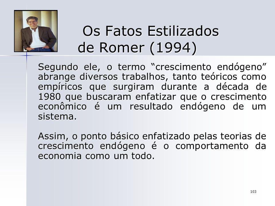 103 Os Fatos Estilizados de Romer (1994) Os Fatos Estilizados de Romer (1994) Segundo ele, o termo crescimento endógeno abrange diversos trabalhos, ta