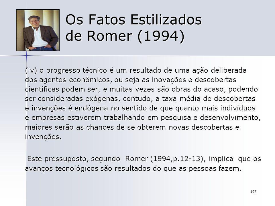 107 Os Fatos Estilizados de Romer (1994) (iv) o progresso técnico é um resultado de uma ação deliberada dos agentes econômicos, ou seja as inovações e
