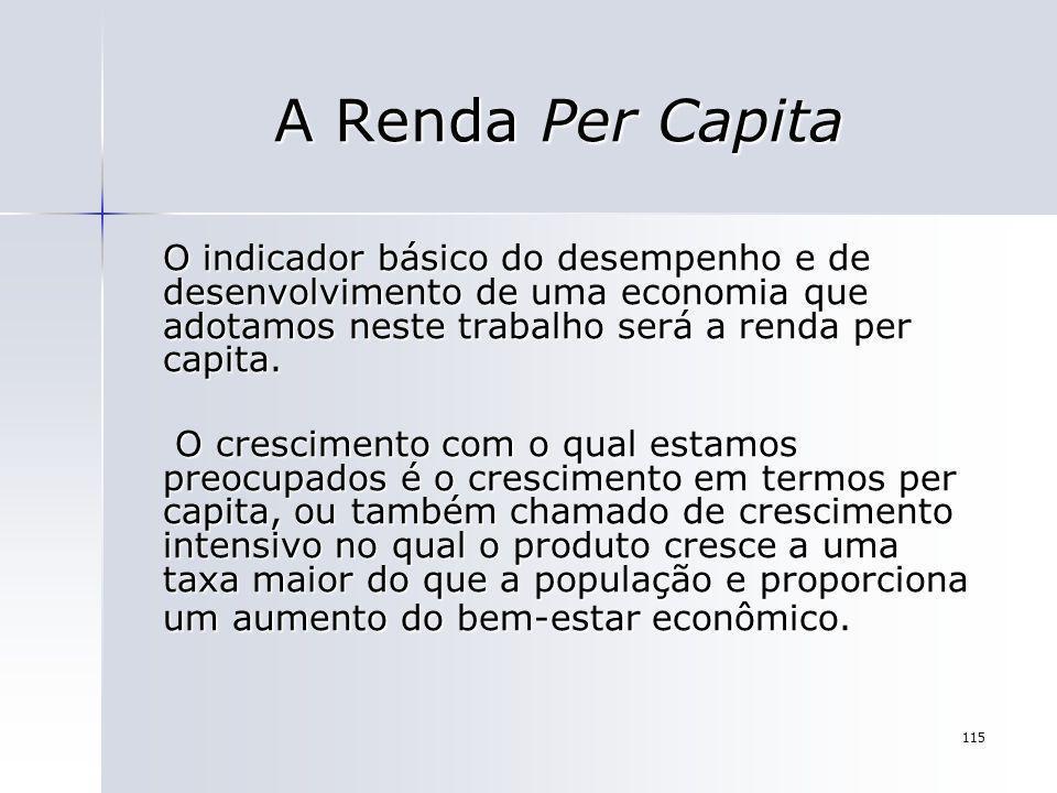 115 A Renda Per Capita O indicador básico do desempenho e de desenvolvimento de uma economia que adotamos neste trabalho será a renda per capita. O cr