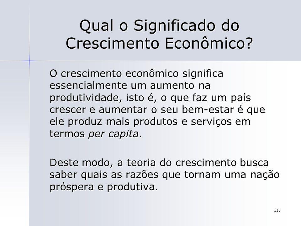 116 Qual o Significado do Crescimento Econômico? O crescimento econômico significa essencialmente um aumento na produtividade, isto é, o que faz um pa