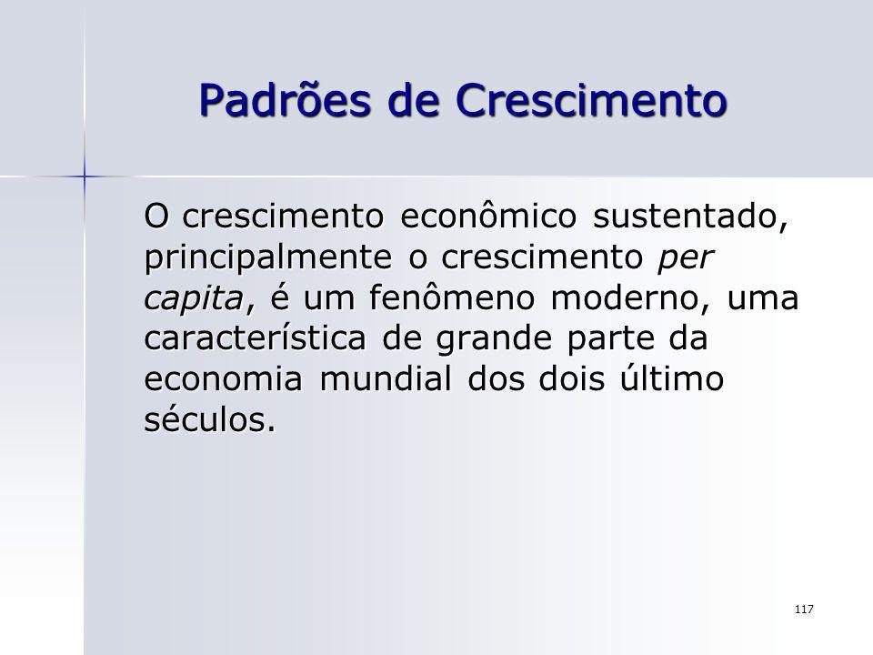 117 Padrões de Crescimento O crescimento econômico sustentado, principalmente o crescimento per capita, é um fenômeno moderno, uma característica de g