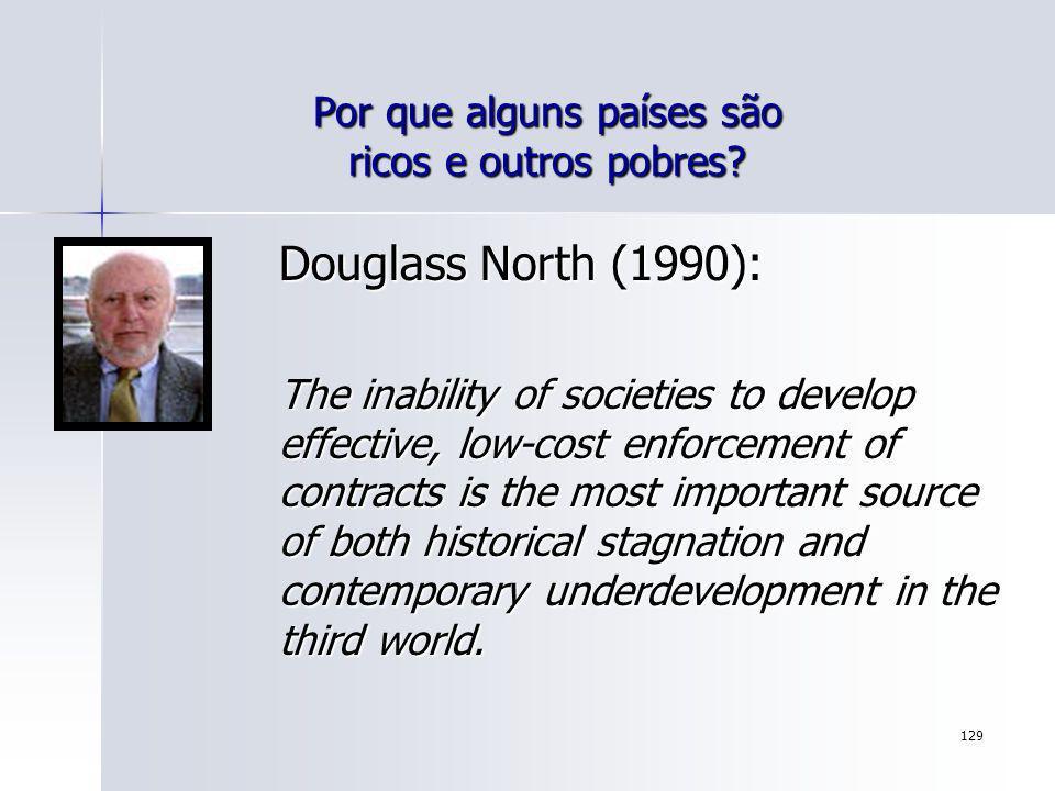 129 Por que alguns países são ricos e outros pobres? Douglass North (1990): The inability of societies to develop effective, low-cost enforcement of c
