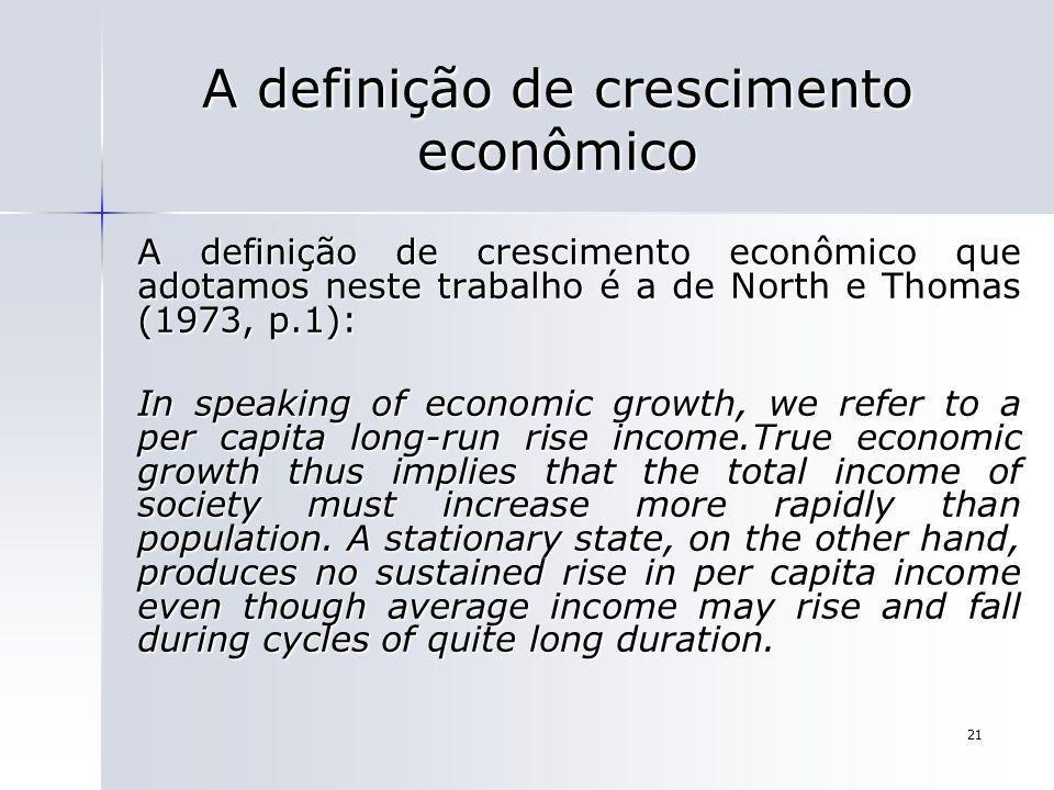 21 A definição de crescimento econômico A definição de crescimento econômico que adotamos neste trabalho é a de North e Thomas (1973, p.1): In speakin